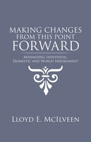 Making Changes from This Point Forward - Minimizing Individual, Domestic and World Imperilment ebook by Lloyd E. McIlveen