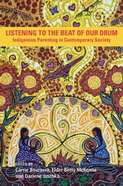 Listening to the Beat of Our Drum - Indigenous Parenting in a Contemporary Society ebook by Carrie Bourassa, Elder Betty McKenna, Darlene Juschka