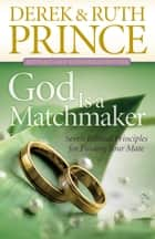 God Is a Matchmaker - Seven Biblical Principles for Finding Your Mate ebook by Derek Prince, Ruth Prince