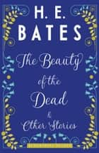 The Beauty of the Dead and Other Stories ebook by H.E. Bates