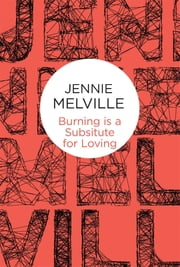 Burning Is a Substitute for Loving ebook by Jennie Melville