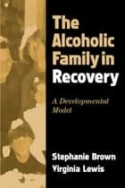 The Alcoholic Family in Recovery ebook by Stephanie Brown, PhD,Virginia Lewis, Phd
