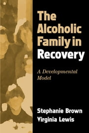 The Alcoholic Family in Recovery - A Developmental Model ebook by Stephanie Brown, PhD,Virginia Lewis, Phd