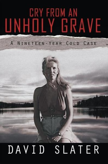 CRY FROM AN UNHOLY GRAVE - A Nineteen-Year Cold Case ebook by David Slater