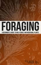 Foraging - A Beginner's Guide to Wild Edible and Medicinal Plants ebook by Jill b.