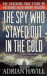 The Spy Who Stayed Out in the Cold - The Secret Life of FBI Double Agent Robert Hanssen ebook by Adrian Havill