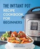 The Instant Pot Electronic Pressure Cooker Cookbook For Beginners ebook by Jessica Cole, Maria Kimmich