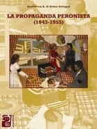 La propaganda peronista - 1943-1955 ebook by Guillermo D'Arino Aringoli