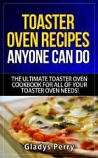 Toaster Oven Recipes Anyone Can Do: The Ultimate Toaster Oven Cookbook for All of Your Toaster Oven Needs! - Frigidaire toaster oven, Black Decker toaster oven, Cuisinart toaster oven, Hamilton Beach toaster eBook by Gladys Perry