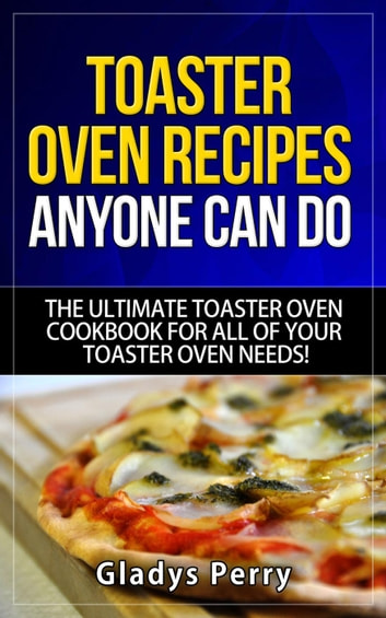 Toaster Oven Recipes Anyone Can Do: The Ultimate Toaster Oven Cookbook for All of Your Toaster Oven Needs!: Frigidaire toaster oven, Black Decker toaster oven, Cuisinart toaster oven, Hamilton Beach toaster photo