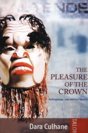 The Pleasure of the Crown - Anthropology, Law and First Nations ebook by Dara Culhane