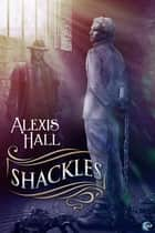 Shackles - (A Prosperity Story) ebook by Alexis Hall