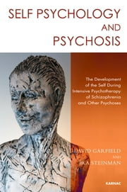 Self Psychology and Psychosis - The Development of the Self during Intensive Psychotherapy of Schizophrenia and other Psychoses ebook by David Garfield,Ira Steinman