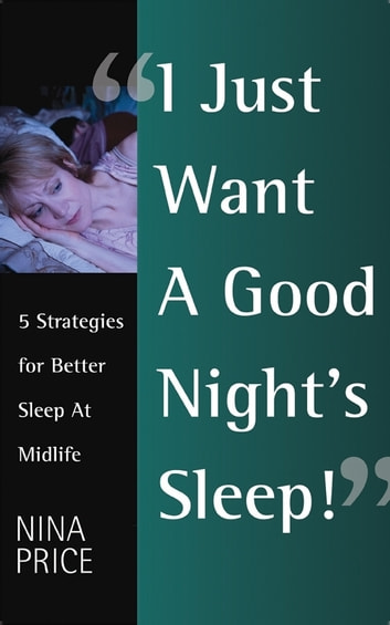 I Just Want a Good Night's Sleep! 5 Strategies for Better Sleep at Midlife. ebook by Nina Price