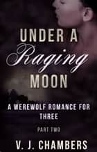 Under a Raging Moon: Part Two ebook by V. J. Chambers