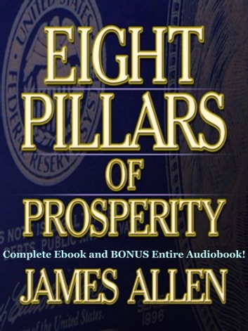 THE EIGHT PILLARS OF PROSPERITY [Deluxe Annotated & Unabridged Edition] - The Complete James Allen Classic Including BONUS Entire Audiobook Narration ebook by James Allen