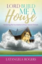 Lord, Build Me a House - Restoring the Foundation of Your Sacred Temple ebook by Latangela Rogers