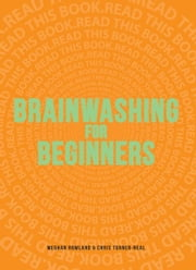 Brainwashing for Beginners: Read This Book. Read This Book. Read This Book. ebook by Meghan Rowlan,Chris Turner-Neal