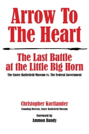 Arrow to the Heart - The Last Battle at the Little Big Horn: The Custer Battlefield Museum vs. The Federal Government ebook by Christopher Kortlander, Ammon Bundy