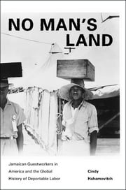 No Man's Land: Jamaican Guestworkers in America and the Global History of Deportable Labor - Jamaican Guestworkers in America and the Global History of Deportable Labor ebook by Cindy Hahamovitch