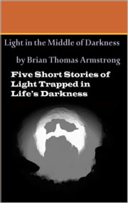 Light in the Middle of Darkness - Five Short Fiction Stories by Brian Thomas Armstrong ebook by Brian Thomas Armstrong