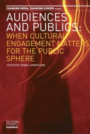 Audiences and Publics - When Cultural Engagement Matters for the Public Sphere. Changing Media - Changing Europe Series, Volume 2nces and Publics ebook by Sonia Livingstone