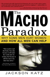 Macho Paradox: Why Some Men Hurt Women and and How All Men Can Help ebook by Sourcebooks