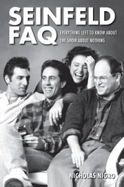 Seinfeld FAQ - Everything Left to Know About the Show About Nothing ebook by Nicholas Nigro