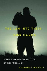 The Law Into Their Own Hands - Immigration and the Politics of Exceptionalism ebook by Roxanne Lynn Doty