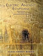 Electric Ancient Egyptians - Penetrating the Atom With Electrified Sperm ebook by James Brown