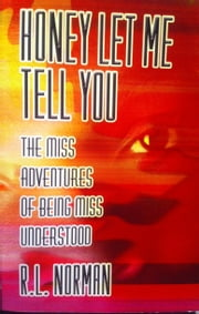 HONEY LET ME TELL YOU - The Miss Adventures of Being Miss Understood ebook by R. L. Norman