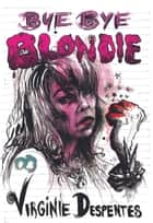 Bye Bye Blondie ebook by Siân Reynolds,Virginie  Despentes