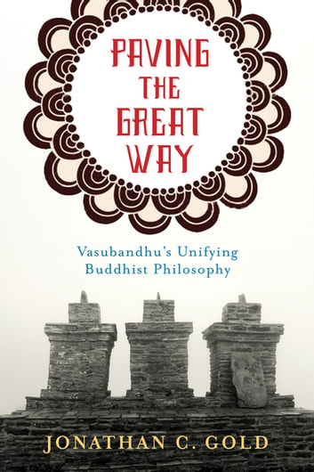 Paving the Great Way - Vasubandhu's Unifying Buddhist Philosophy eBook by Jonathan C. Gold