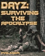 DayZ: Surviving the Apocalypse ebook by Richard Palmer