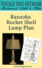 Bazooka Rocket Shell Lamp Plan: Restored 1940's Plan ebook by The Vintage Info Network