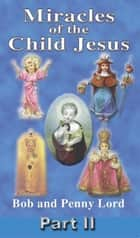Miracles of the Child Jesus Part II ebook by Bob Lord,Penny Lord