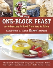 The One-Block Feast - An Adventure in Food from Yard to Table ebook by Margo True,Staff of Sunset Magazine