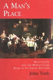 A Man's Place - Masculinity and the Middle-Class Home in Victorian England ebook by Professor John Tosh