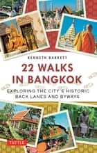 22 Walks in Bangkok - Exploring the City's Historic Back Lanes and Byways ebook by Kenneth Barrett