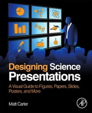 Designing Science Presentations - A Visual Guide to Figures, Papers, Slides, Posters, and More ebook by Matt Carter