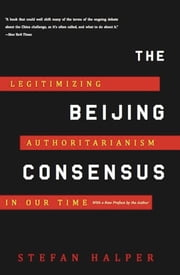 The Beijing Consensus - Legitimizing Authoritarianism in Our Time ebook by Stefan Halper