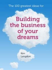 The 100 greatest ideas for building the business of your dreams ebook by Ken Langdon