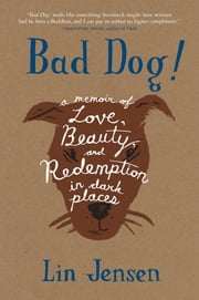 Bad Dog! - A Memoir of Love, Beauty, and Redemption in Dark Places ebook by Lin Jensen