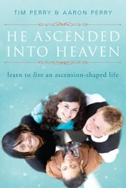 He Ascended into Heaven - Learn to Live an Ascension-Shaped Life ebook by Tim Perry,Aaron Perry