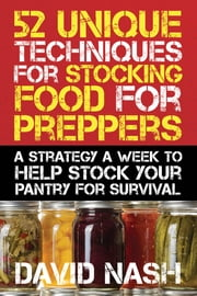 52 Unique Techniques for Stocking Food for Preppers - A Strategy a Week to Help Stock Your Pantry for Survival ebook by David Nash