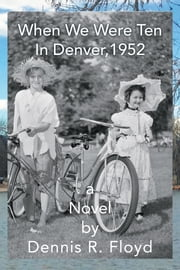 When We Were Ten - In Denver, 1952 a Novel ebook by Dennis R. Floyd