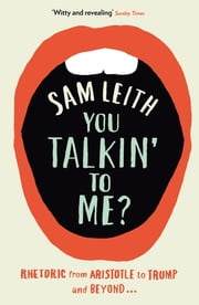 You Talkin' To Me? - Rhetoric from Aristotle to Obama ebook by Sam Leith, Basic Books