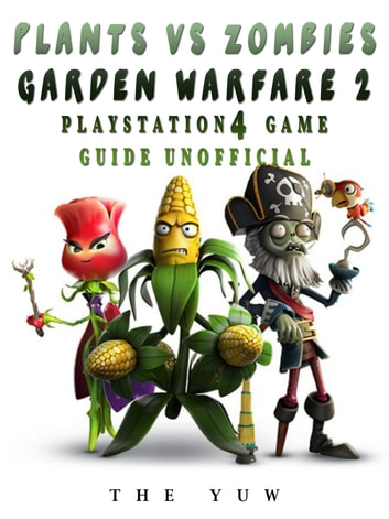Plants Vs Zombies Garden Warfare 2 Playstation 4 Guide Unofficial Ebook By The Yuw