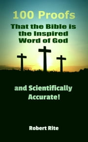 100 Proofs that the Bible is the Inspired Word of God and Scientifically Accurate - Religion, #1 ebook by Robert Rite