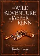 The Wild Adventure of Jasper Renn ebook by Kady Cross